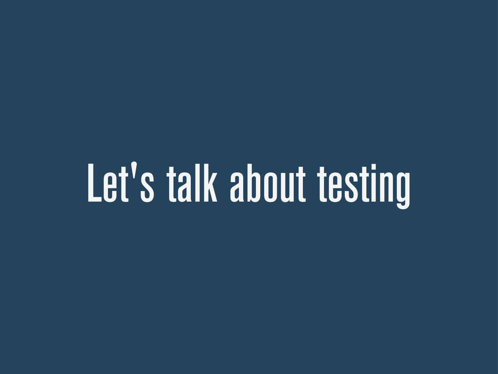 Let's talk about testing