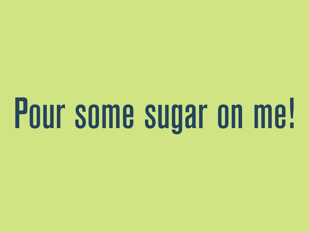 Pour some sugar on me!