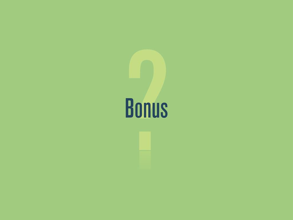 ? Bonus