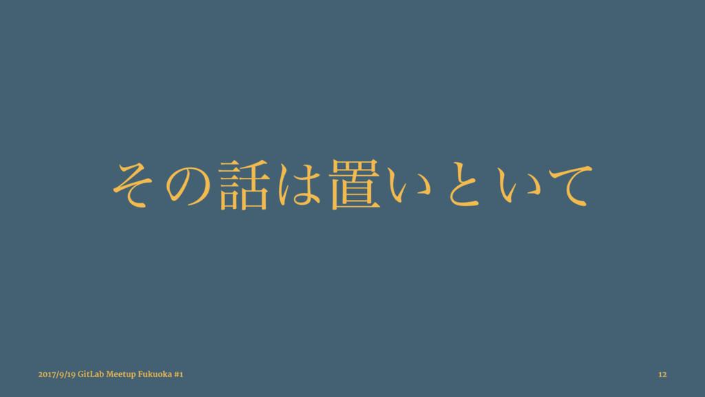 ͦͷஔ͍ͱ͍ͯ 2017/9/19 GitLab Meetup Fukuoka #1 12