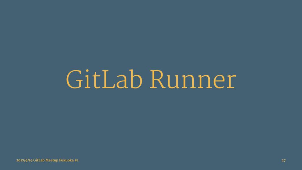 GitLab Runner 2017/9/19 GitLab Meetup Fukuoka #...