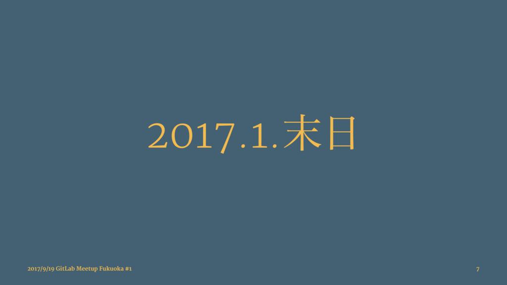 2017.1. 2017/9/19 GitLab Meetup Fukuoka #1 7