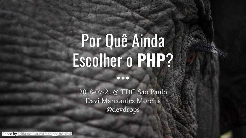 Por Quê Ainda Escolher o PHP? 2018-07-21 @ TDC ...
