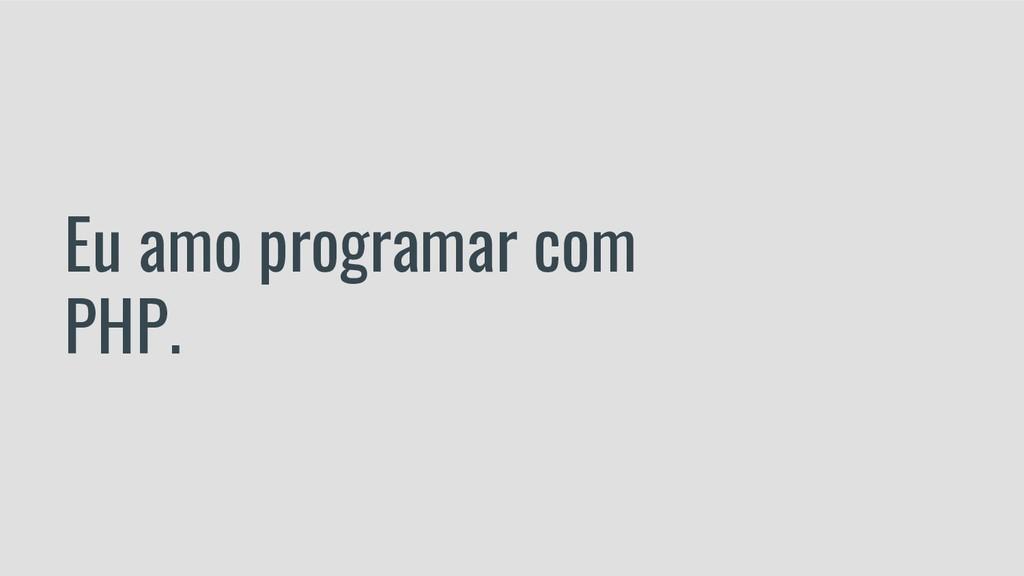 Eu amo programar com PHP.