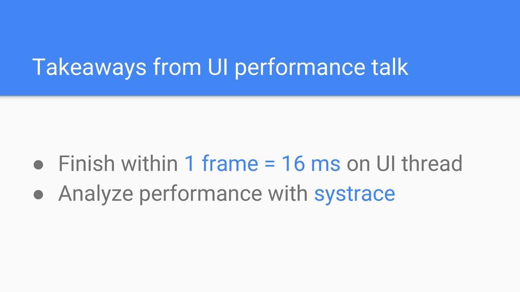 Takeaways from UI performance talk ● Finish wit...