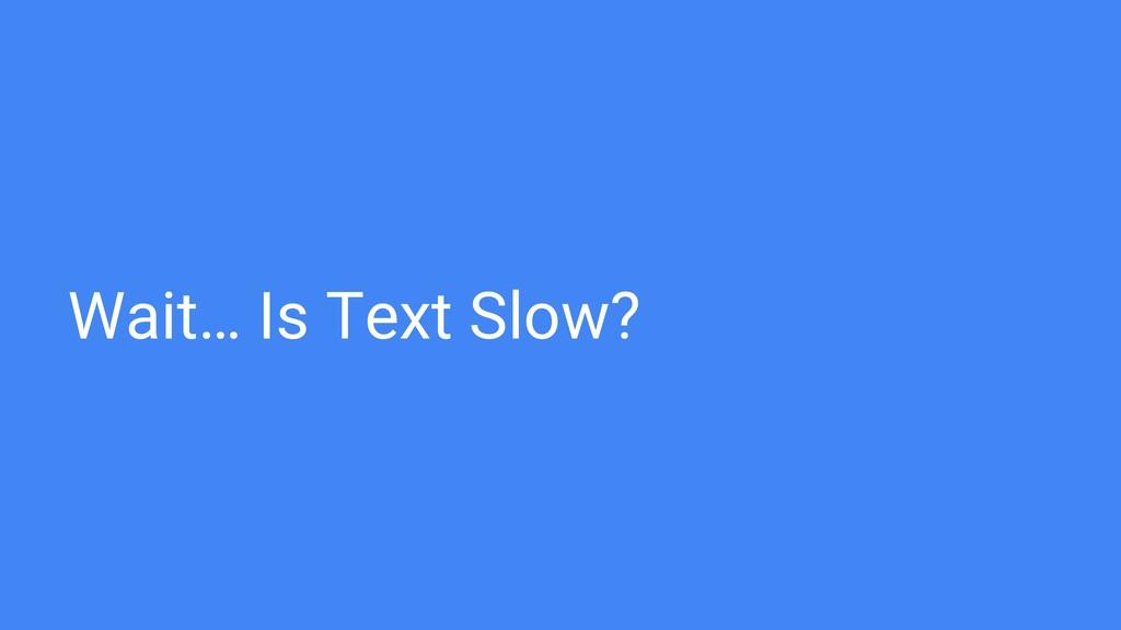 Wait… Is Text Slow?