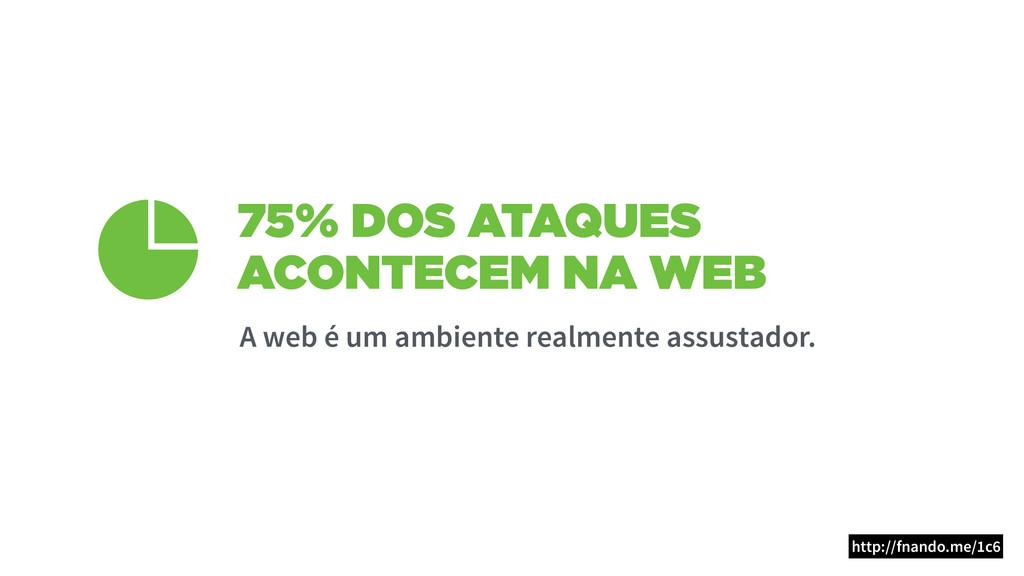 75% DOS ATAQUES ACONTECEM NA WEB A web é um amb...