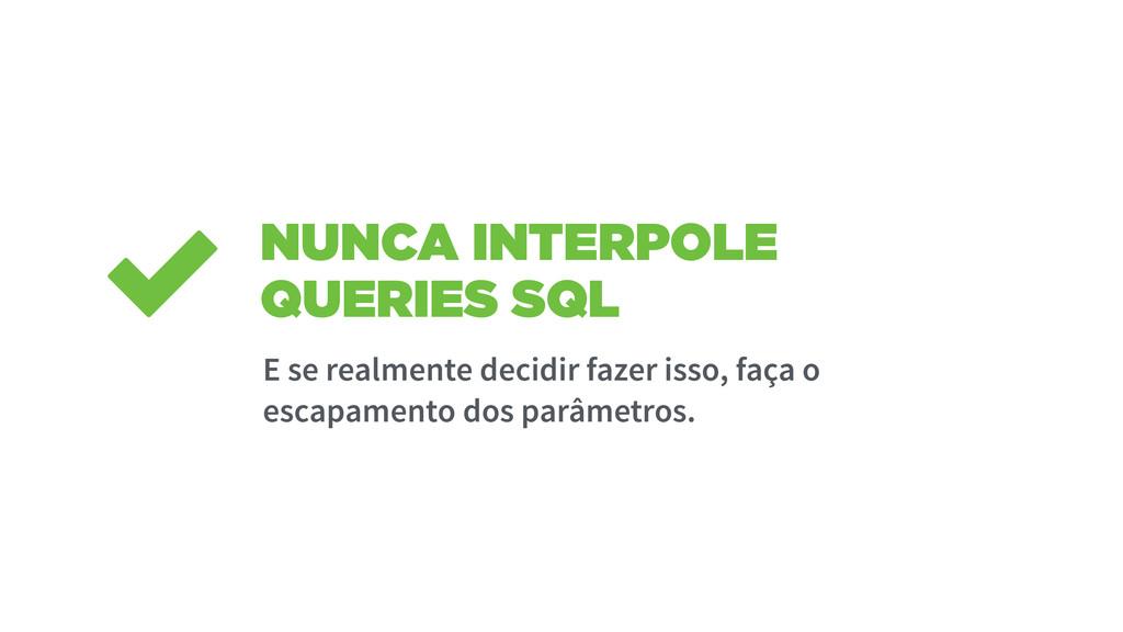 NUNCA INTERPOLE QUERIES SQL E se realmente deci...
