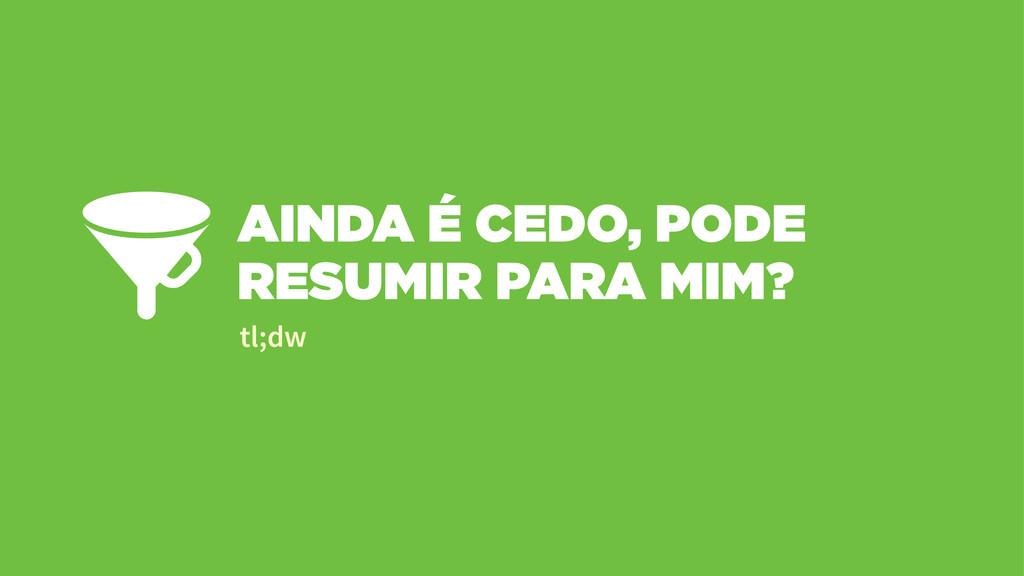 AINDA É CEDO, PODE RESUMIR PARA MIM? tl;dw