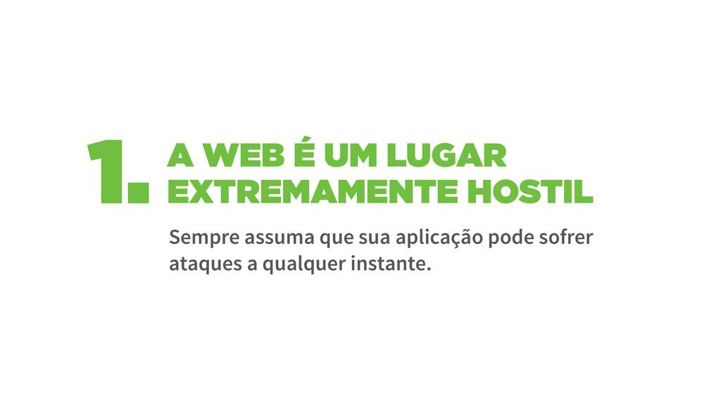 A WEB É UM LUGAR EXTREMAMENTE HOSTIL 1. Sempre ...