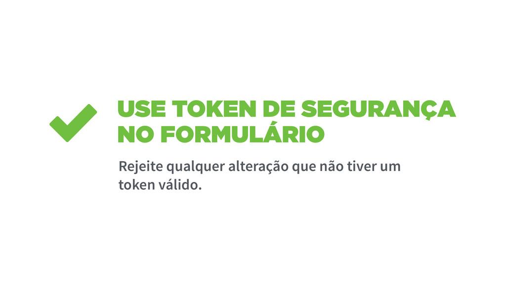 USE TOKEN DE SEGURANÇA NO FORMULÁRIO Rejeite qu...
