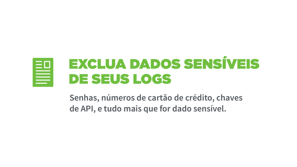 EXCLUA DADOS SENSÍVEIS DE SEUS LOGS Senhas, núm...