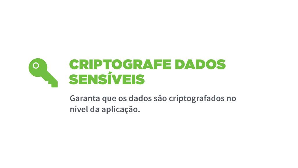CRIPTOGRAFE DADOS SENSÍVEIS Garanta que os dado...