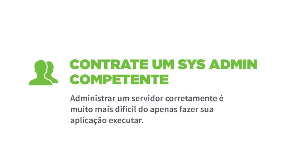 CONTRATE UM SYS ADMIN COMPETENTE Administrar um...