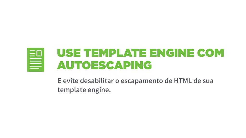 USE TEMPLATE ENGINE COM AUTOESCAPING E evite de...