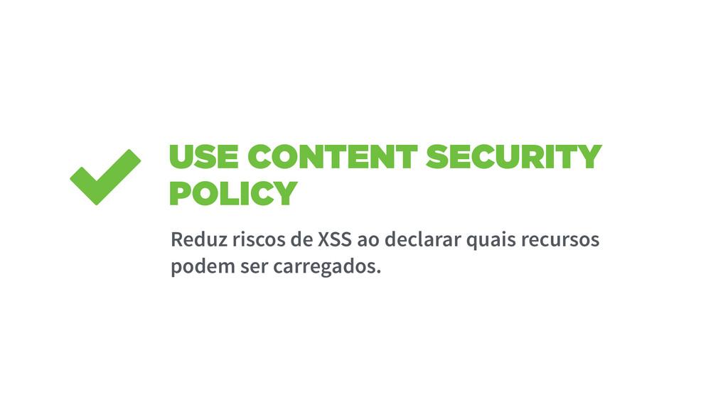 USE CONTENT SECURITY POLICY Reduz riscos de XSS...