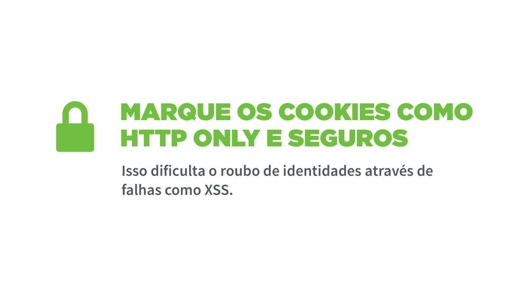 MARQUE OS COOKIES COMO HTTP ONLY E SEGUROS Isso...