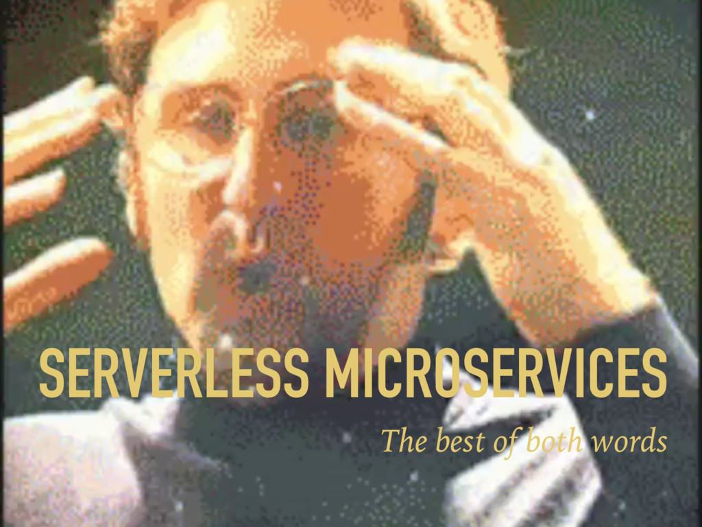 SERVERLESS MICROSERVICES The best of both words