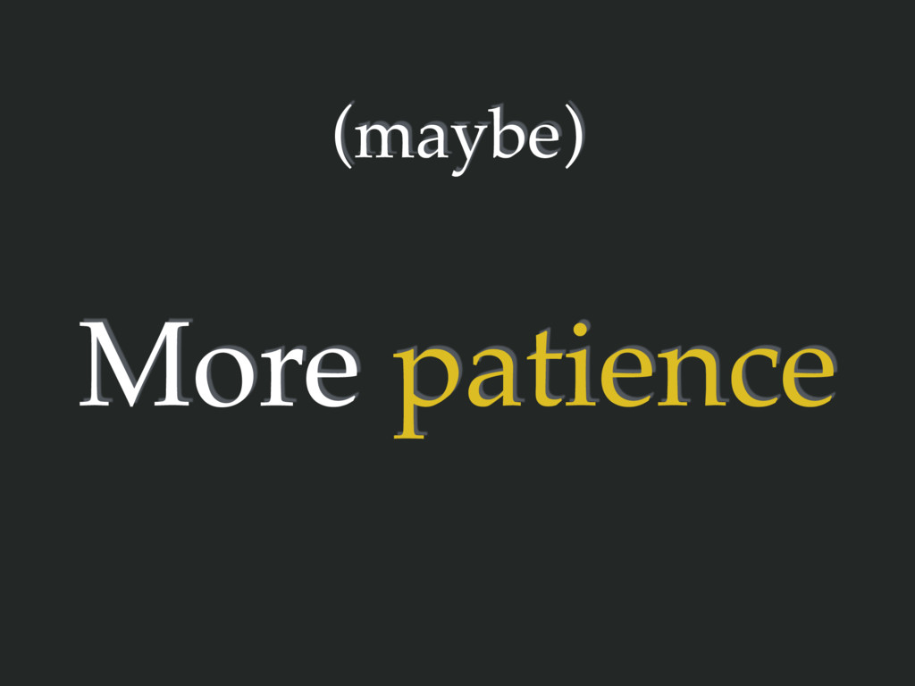 (maybe) More patience