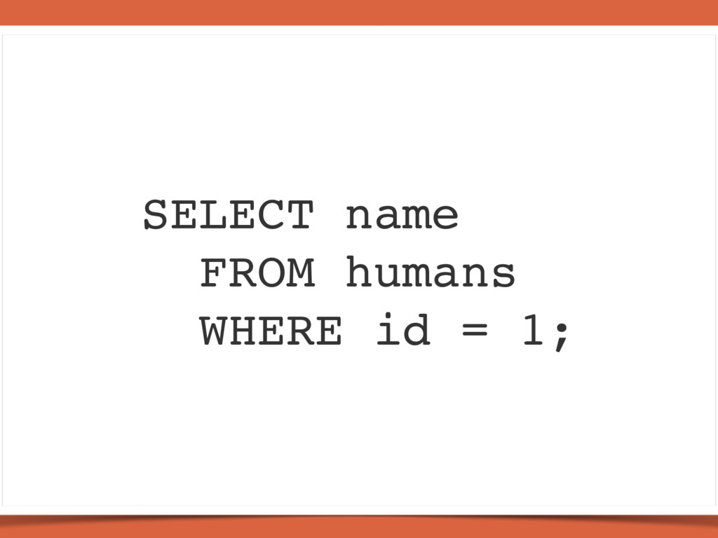 SELECT name FROM humans WHERE id = 1;
