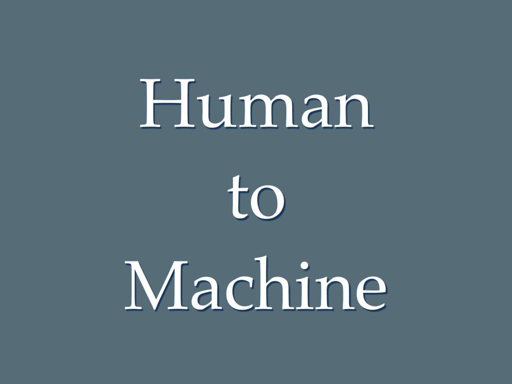 Human to Machine
