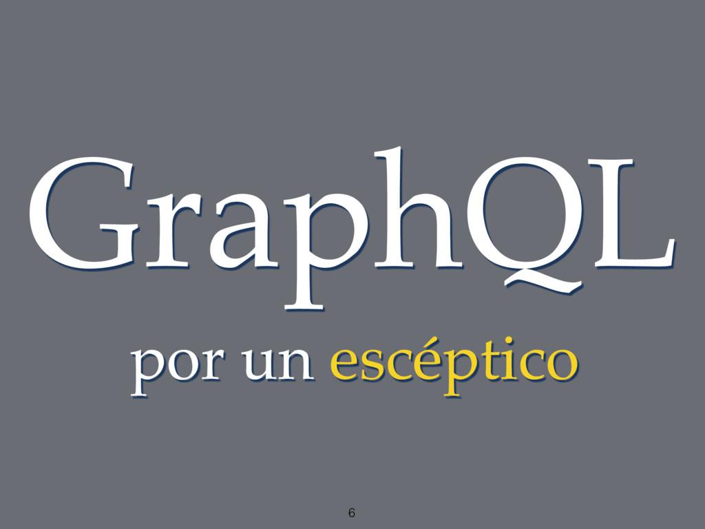 6 GraphQL por un escéptico