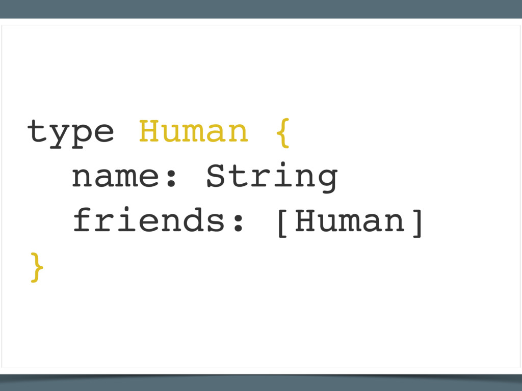 type Human { name: String friends: [Human] }