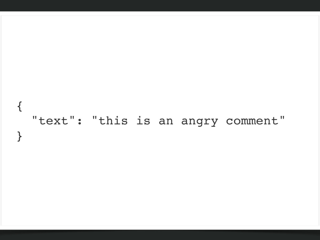 """{ """"text"""": """"this is an angry comment"""" }"""