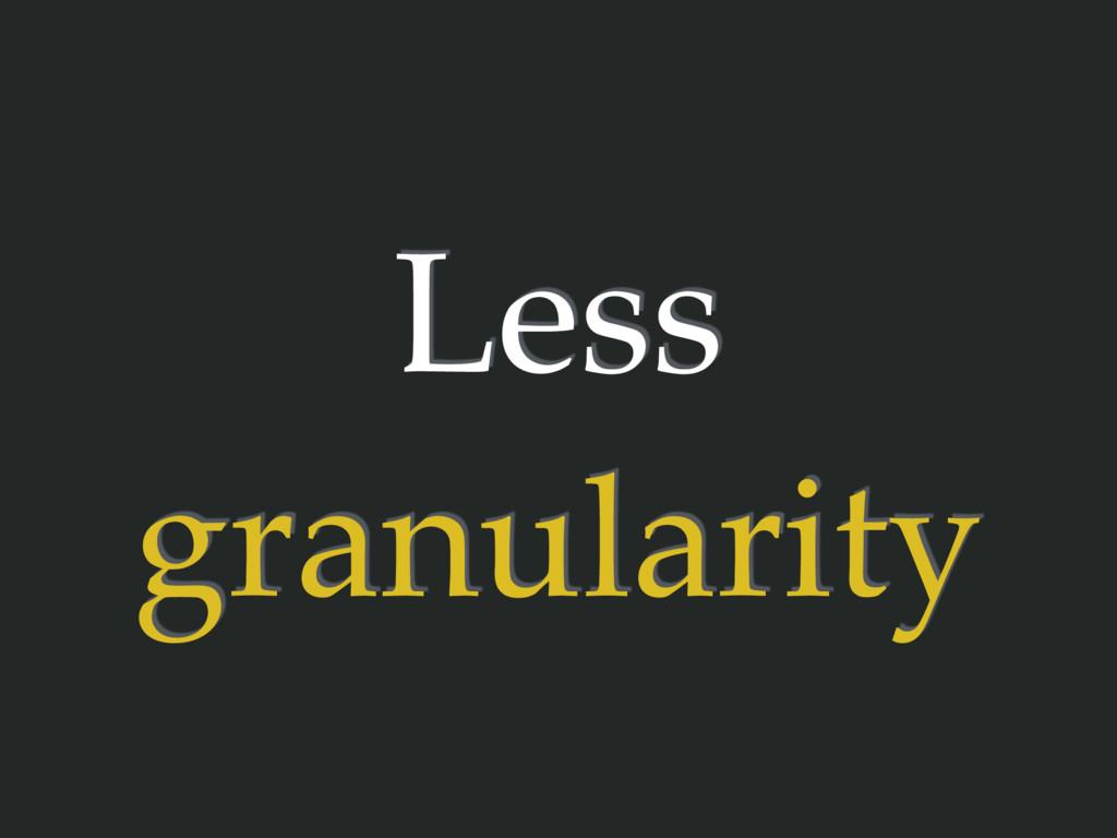 Less granularity