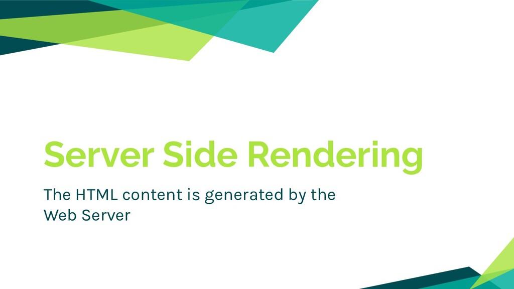 Server Side Rendering The HTML content is gener...