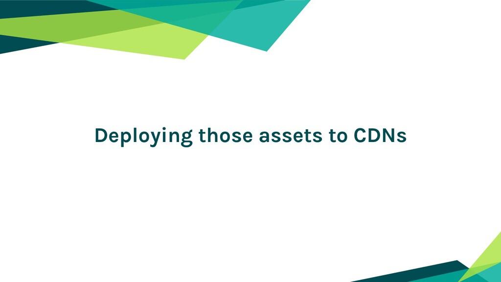 Deploying those assets to CDNs