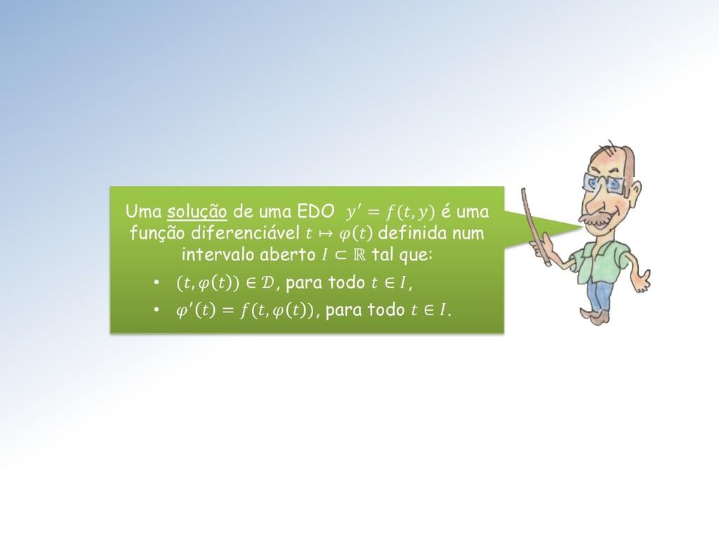 Uma solução de uma EDO ′ = (, ) é uma função di...