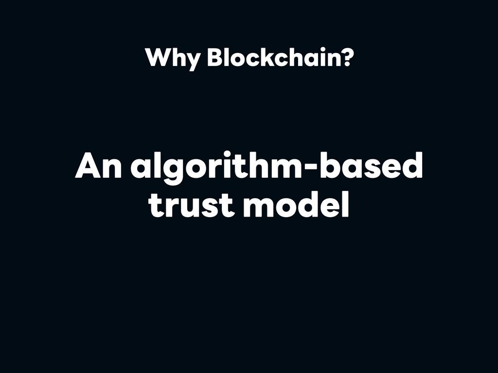 An algorithm-based trust model Why Blockchain?