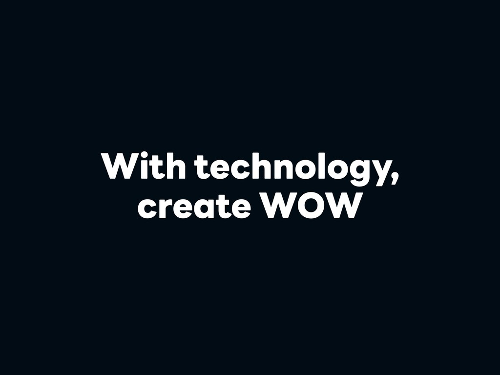 With technology, create WOW