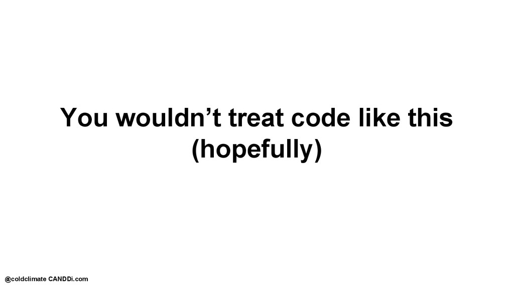 You wouldn't treat code like this (hopefully) @...
