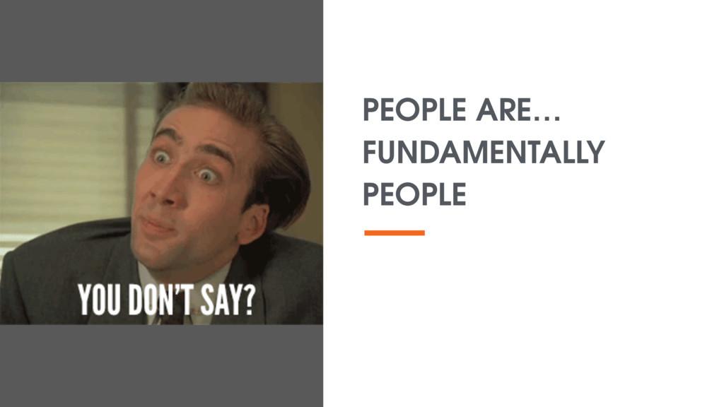 PEOPLE ARE… FUNDAMENTALLY PEOPLE