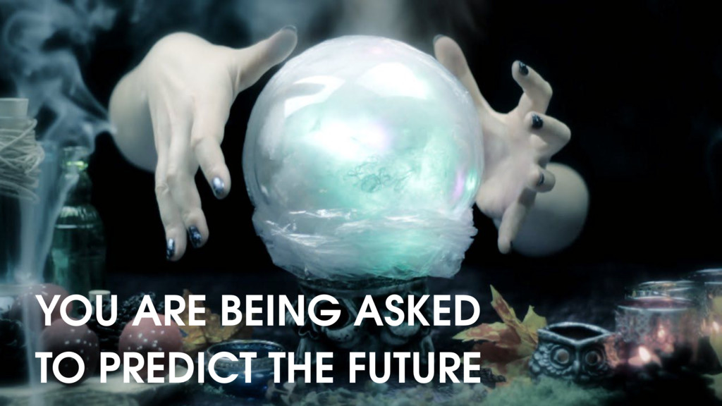 YOU ARE BEING ASKED TO PREDICT THE FUTURE