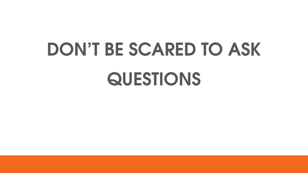 DON'T BE SCARED TO ASK QUESTIONS