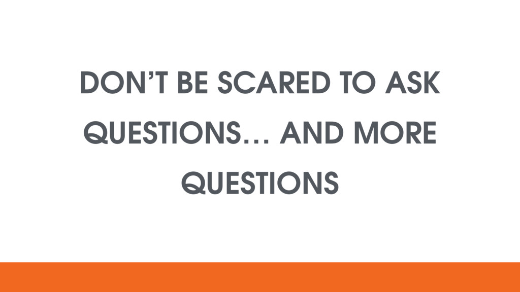 DON'T BE SCARED TO ASK QUESTIONS… AND MORE QUES...