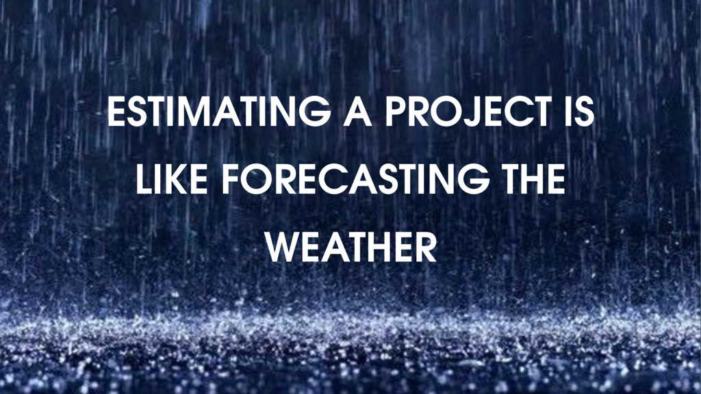 ESTIMATING A PROJECT IS LIKE FORECASTING THE WE...