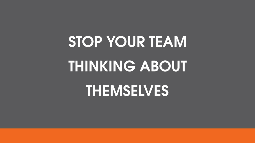 STOP YOUR TEAM THINKING ABOUT THEMSELVES