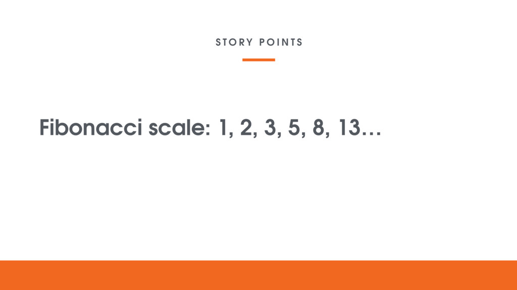 S T O R Y P O I N T S Fibonacci scale: 1, 2, 3,...