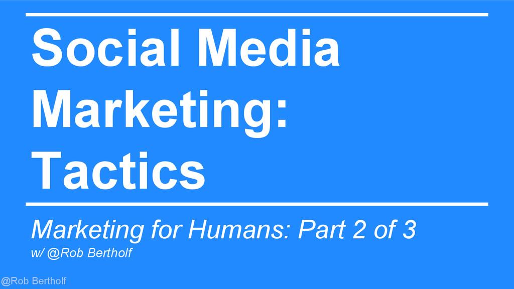 @Rob Bertholf Social Media Marketing: Tactics M...