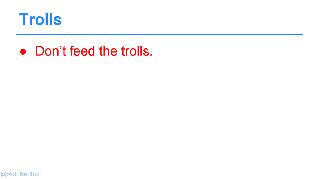 @Rob Bertholf Trolls ● Don't feed the trolls.