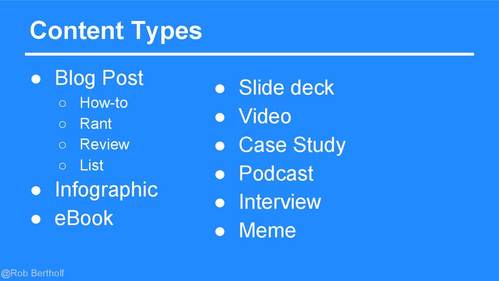@Rob Bertholf Content Types ● Blog Post ○ How-t...