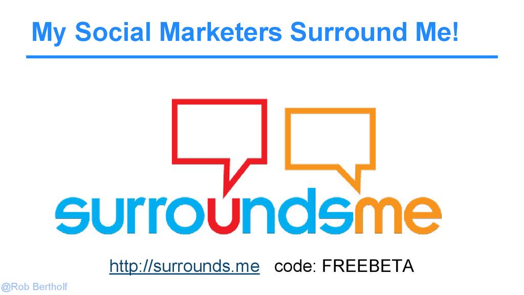 @Rob Bertholf My Social Marketers Surround Me! ...