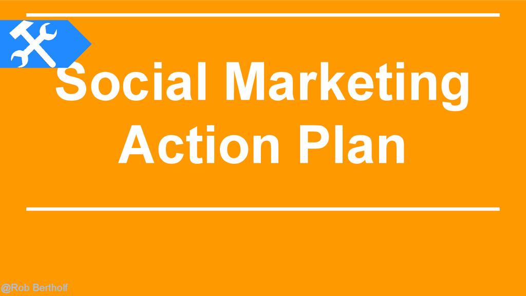 @Rob Bertholf Social Marketing Action Plan