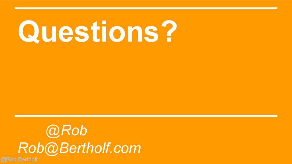 @Rob Bertholf Questions? @Rob Rob@Bertholf.com