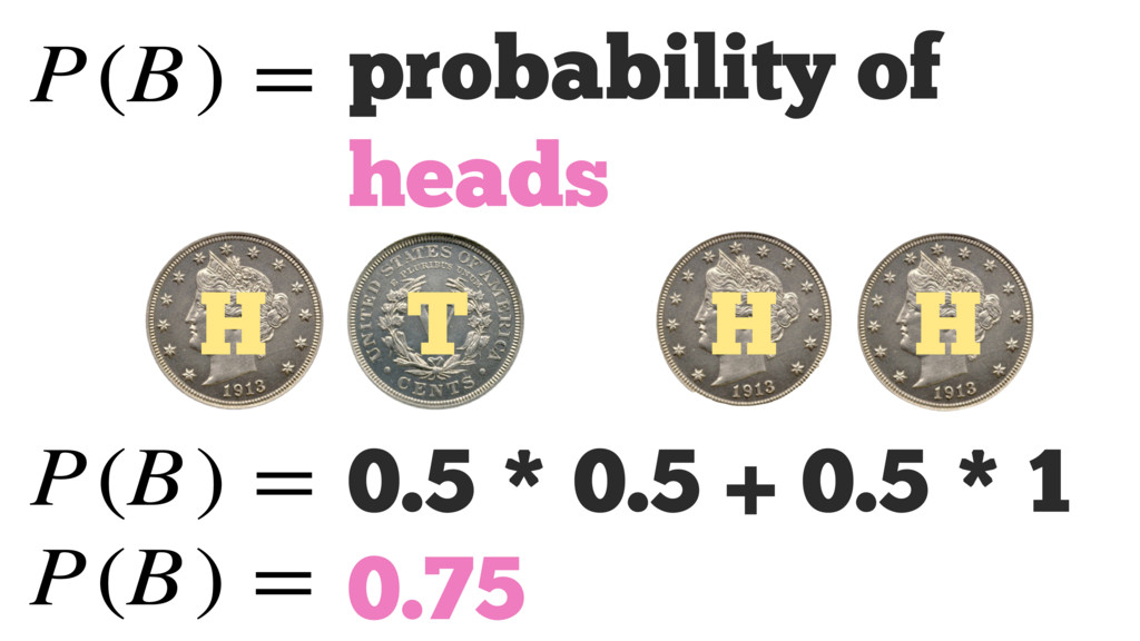 P(B) = H H H T probability of heads P(B) = 0.5 ...