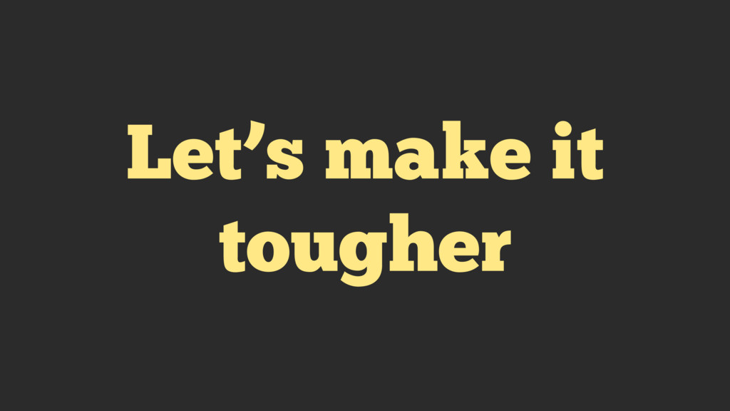 Let's make it tougher
